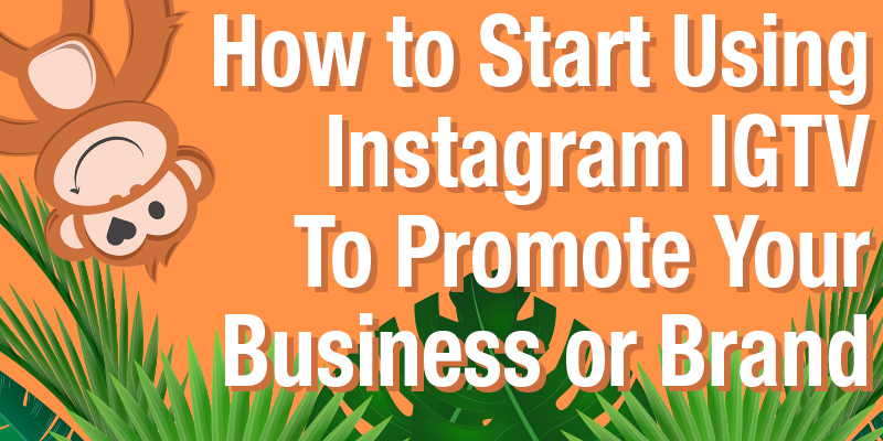 How to Start Using Instagram IGTV to Promote Your Business or Brand